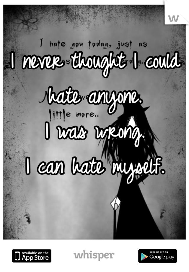 I never thought I could hate anyone.  I was wrong.  I can hate myself.