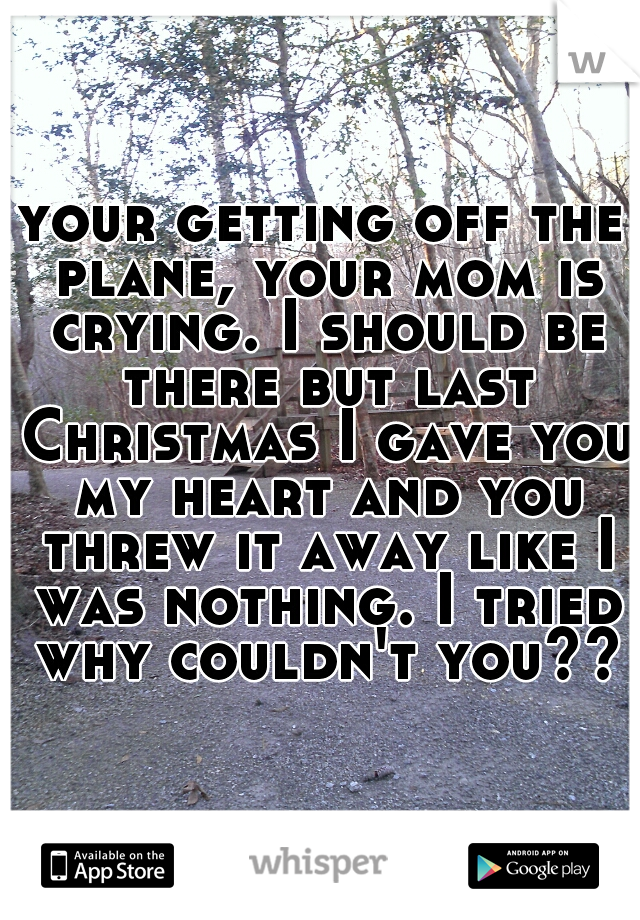 your getting off the plane, your mom is crying. I should be there but last Christmas I gave you my heart and you threw it away like I was nothing. I tried why couldn't you???