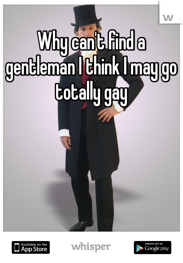Why can't find a gentleman I think I may go totally gay