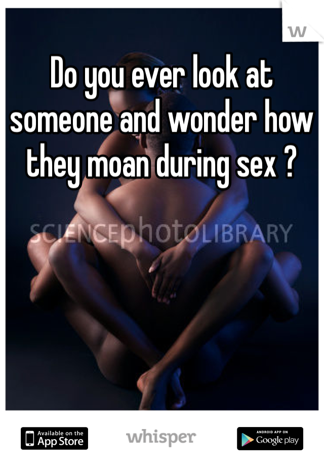 Do you ever look at someone and wonder how they moan during sex ?