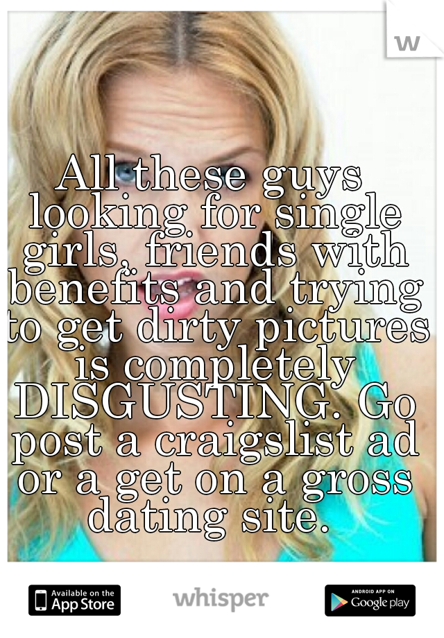 All these guys looking for single girls, friends with benefits and trying to get dirty pictures is completely DISGUSTING. Go post a craigslist ad or a get on a gross dating site.
