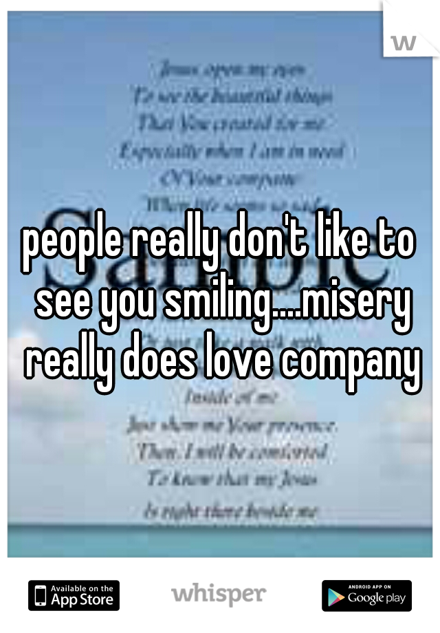 people really don't like to see you smiling....misery really does love company