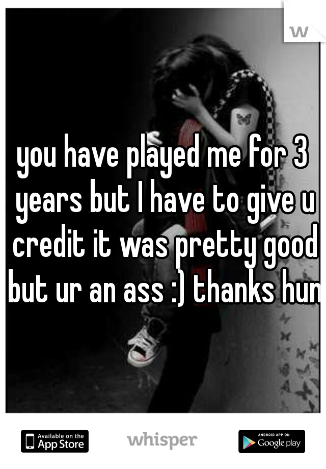 you have played me for 3 years but I have to give u credit it was pretty good but ur an ass :) thanks hun