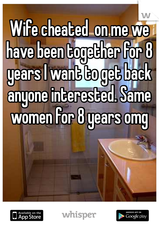 Wife cheated  on me we have been together for 8 years I want to get back anyone interested. Same women for 8 years omg