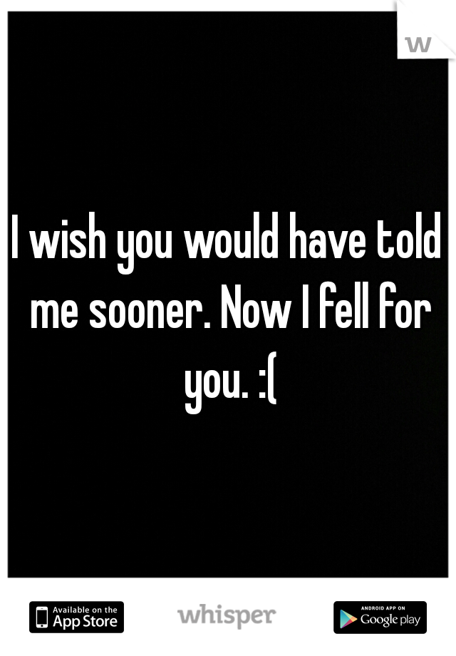 I wish you would have told me sooner. Now I fell for you. :(