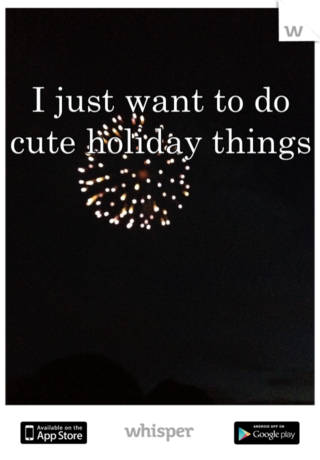 I just want to do cute holiday things