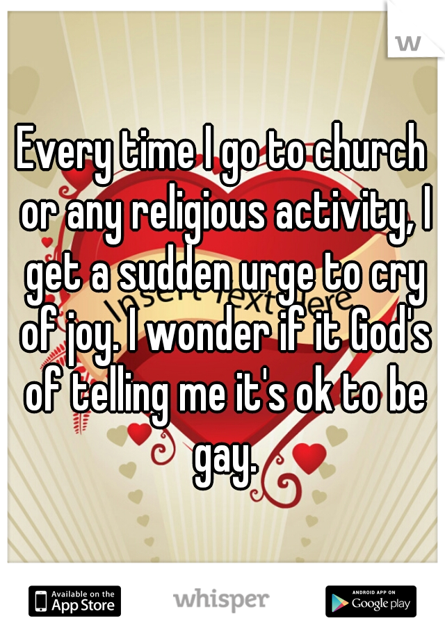 Every time I go to church or any religious activity, I get a sudden urge to cry of joy. I wonder if it God's of telling me it's ok to be gay.