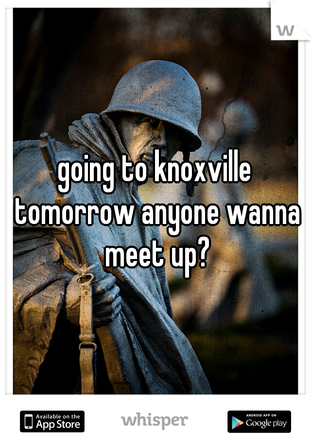 going to knoxville tomorrow anyone wanna meet up?