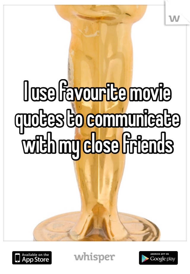 I use favourite movie quotes to communicate with my close friends