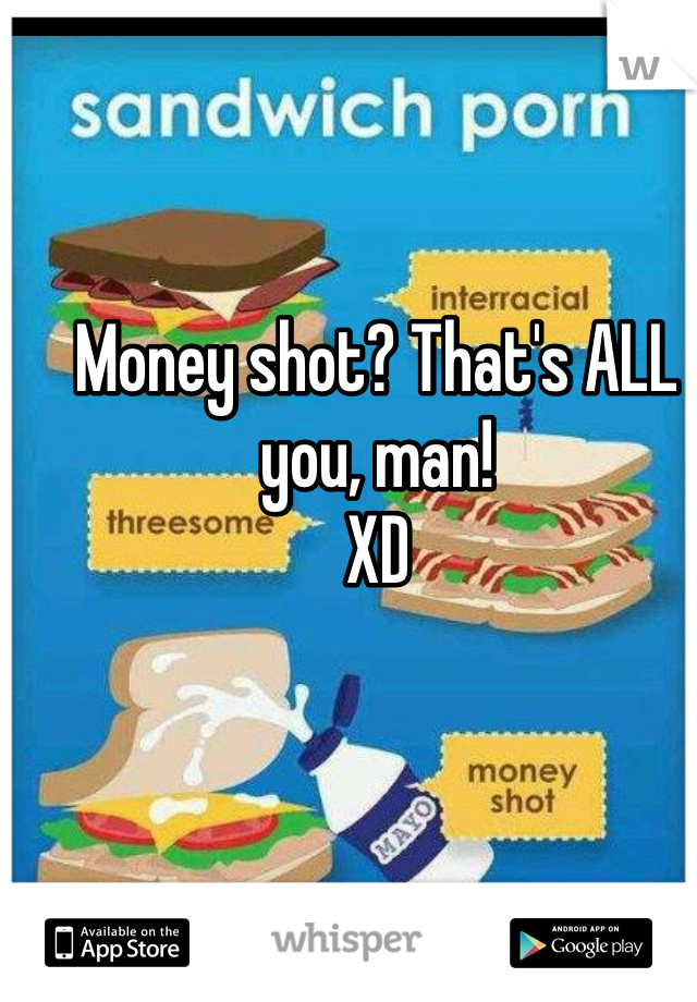 Money shot? That's ALL you, man!  XD