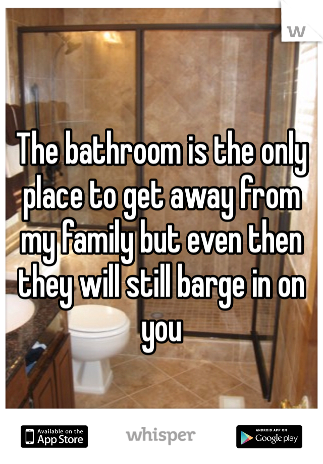 The bathroom is the only place to get away from my family but even then they will still barge in on you