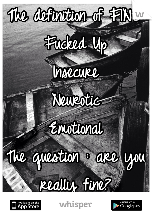 The definition of FINE:  Fucked Up Insecure Neurotic Emotional The question : are you really fine?