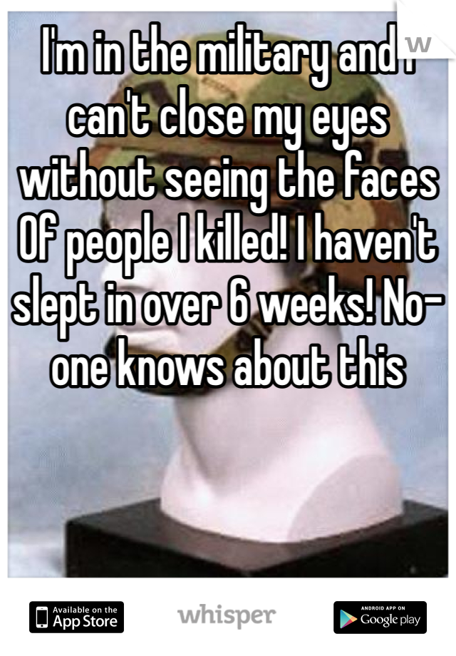 I'm in the military and I can't close my eyes without seeing the faces Of people I killed! I haven't slept in over 6 weeks! No-one knows about this
