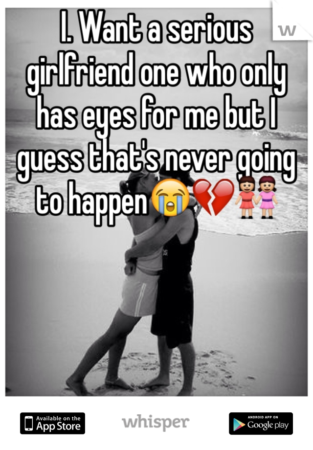 I. Want a serious girlfriend one who only has eyes for me but I guess that's never going to happen😭💔👭