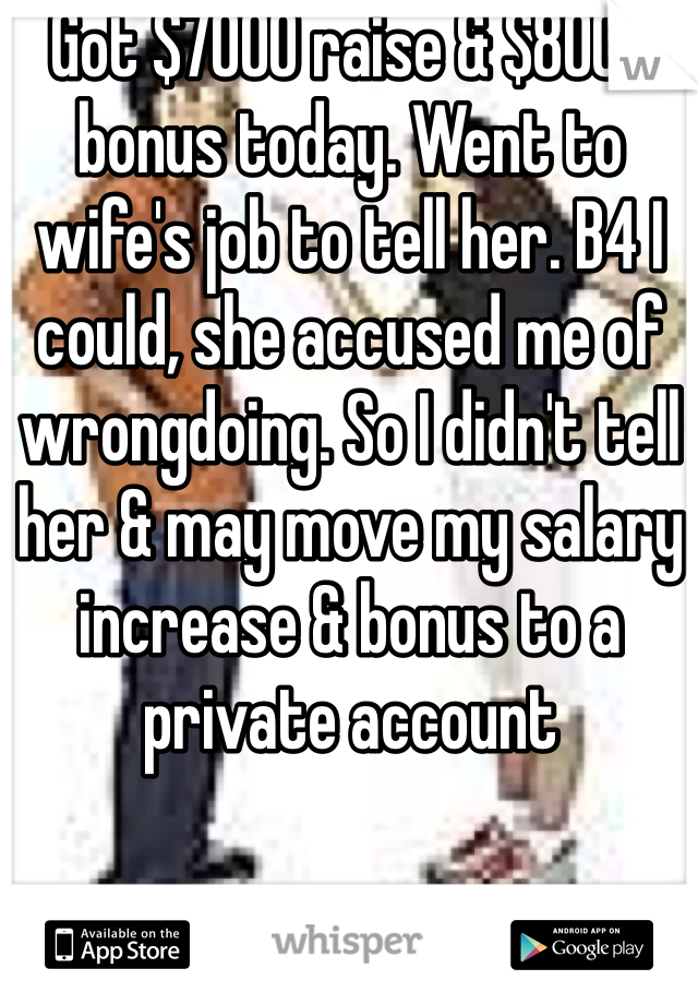 Got $7000 raise & $8000 bonus today. Went to wife's job to tell her. B4 I could, she accused me of wrongdoing. So I didn't tell her & may move my salary increase & bonus to a private account