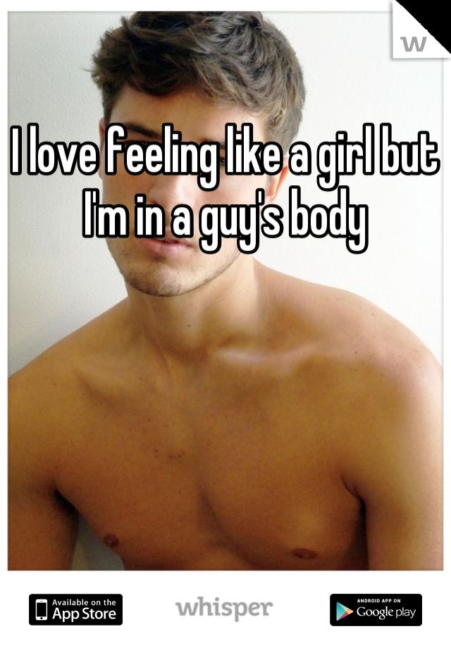 I love feeling like a girl but I'm in a guy's body