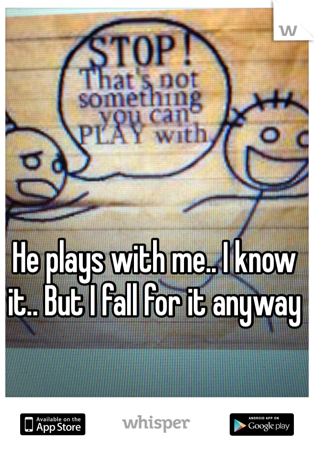 He plays with me.. I know it.. But I fall for it anyway