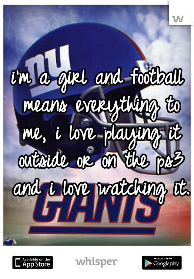 i'm a girl and football means everything to me, i love playing it outside or on the ps3 and i love watching it.