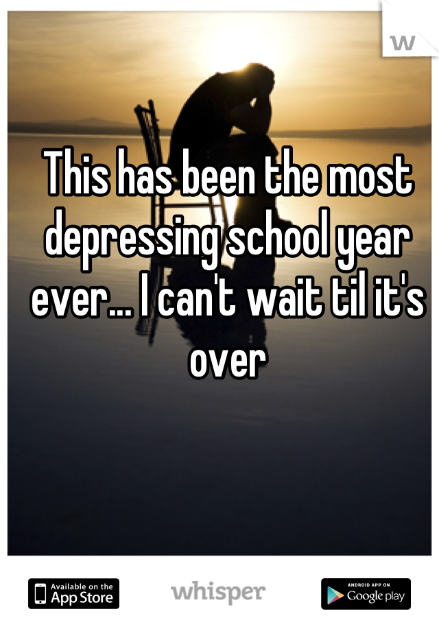 This has been the most depressing school year ever... I can't wait til it's over