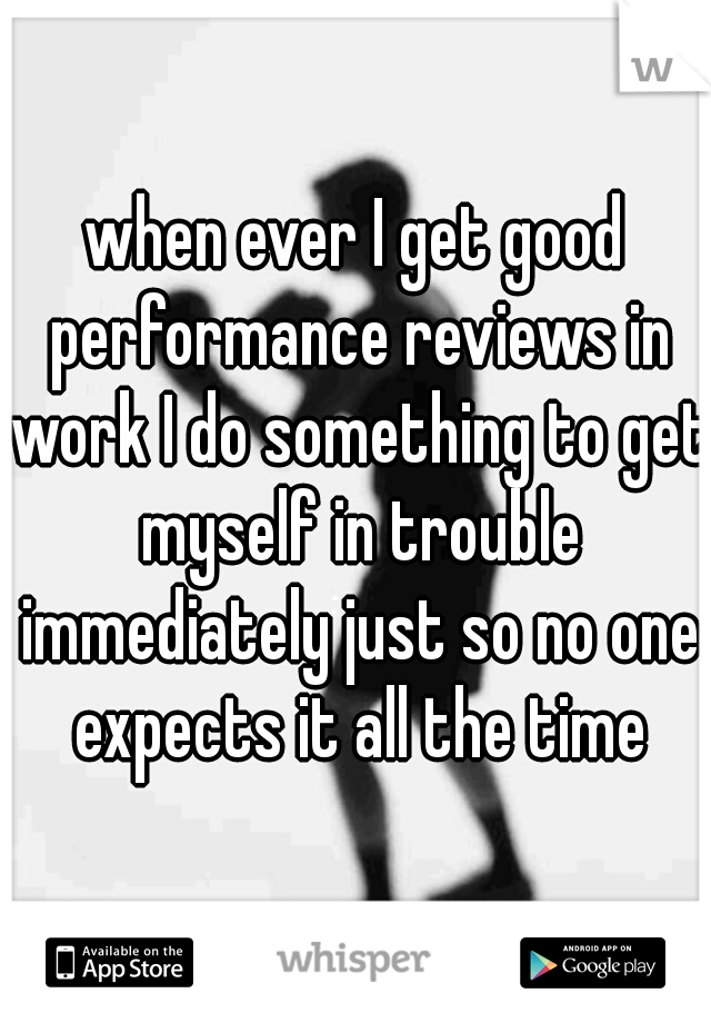 when ever I get good performance reviews in work I do something to get myself in trouble immediately just so no one expects it all the time