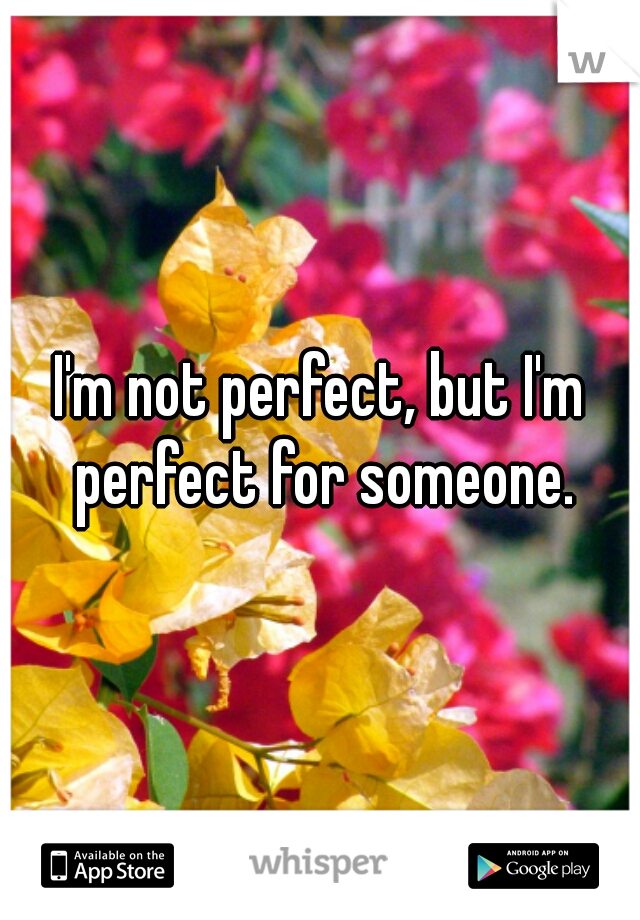 I'm not perfect, but I'm perfect for someone.