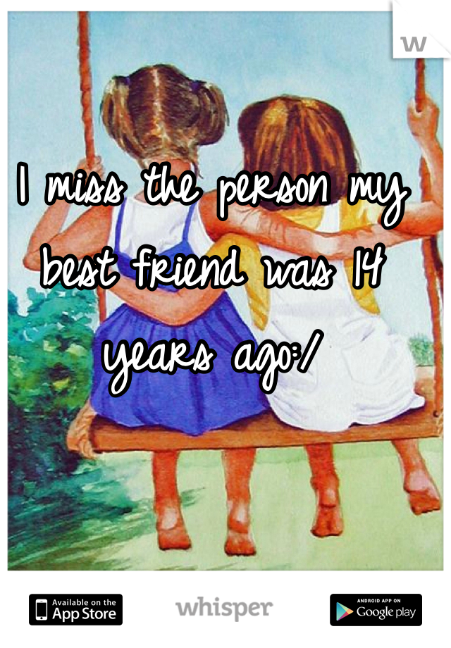I miss the person my best friend was 14 years ago:/