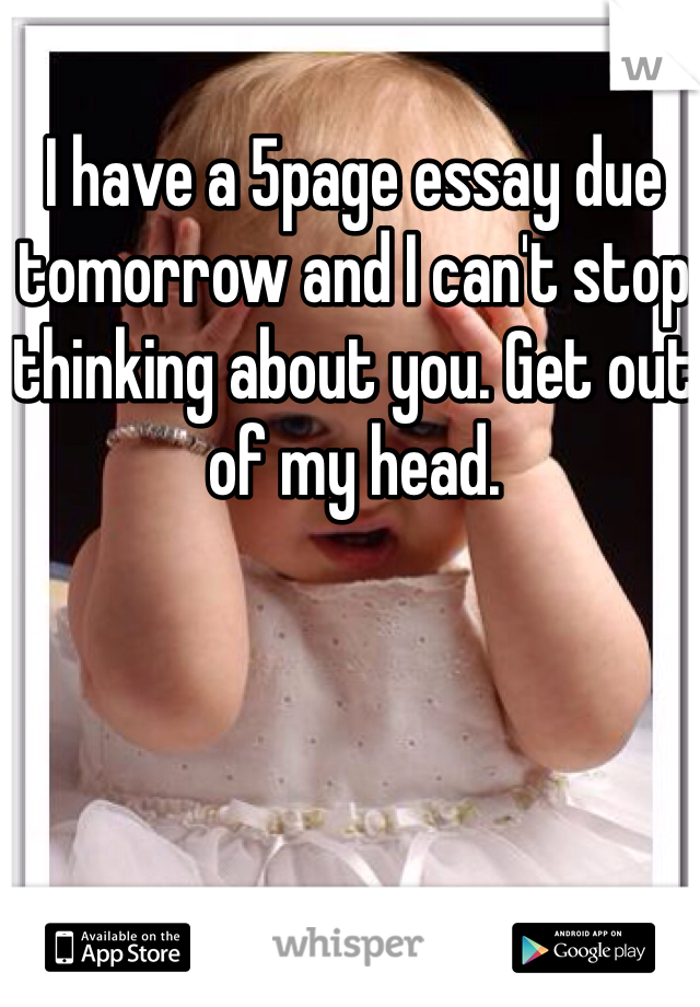I have a 5page essay due tomorrow and I can't stop thinking about you. Get out of my head.