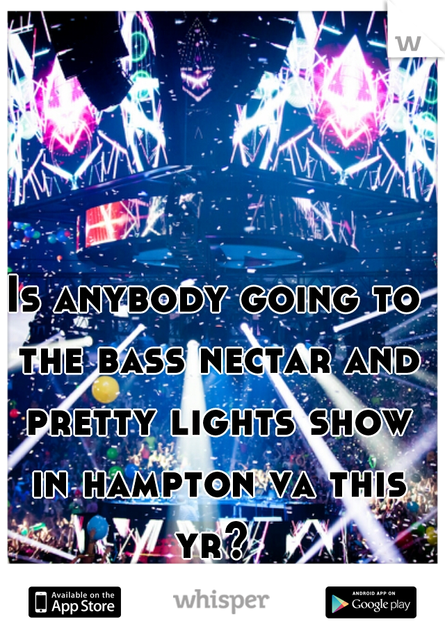 Is anybody going to the bass nectar and pretty lights show in hampton va this yr?