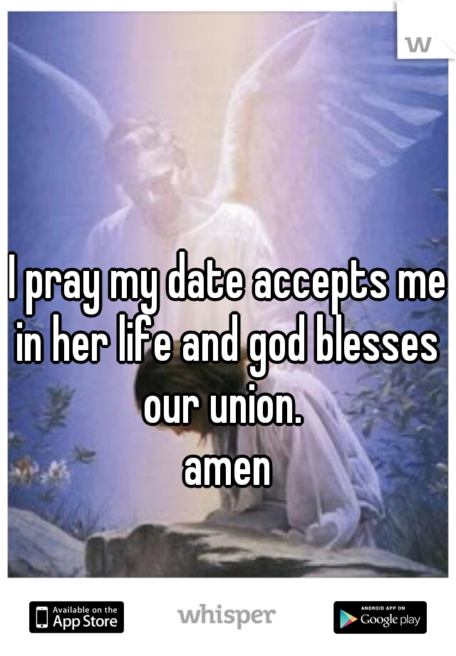 I pray my date accepts me in her life and god blesses  our union.     amen