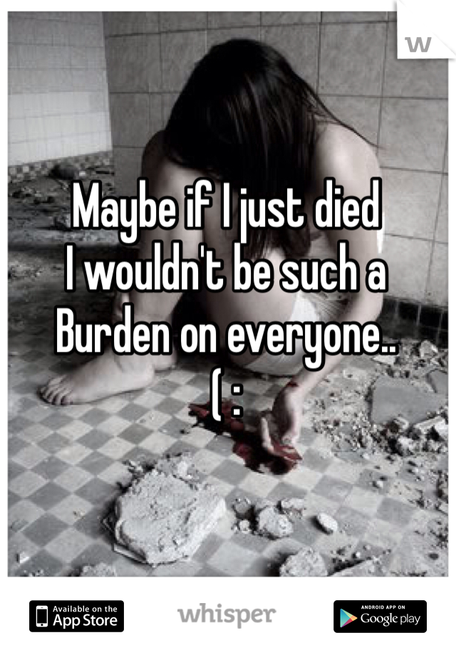 Maybe if I just died  I wouldn't be such a  Burden on everyone.. ( :