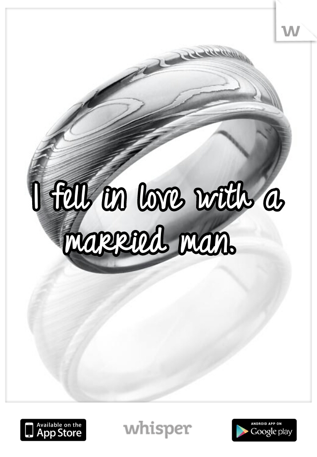 I fell in love with a married man.