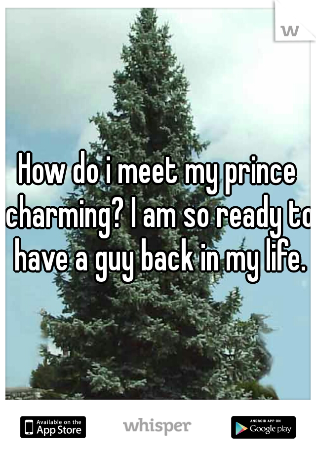 How do i meet my prince charming? I am so ready to have a guy back in my life.