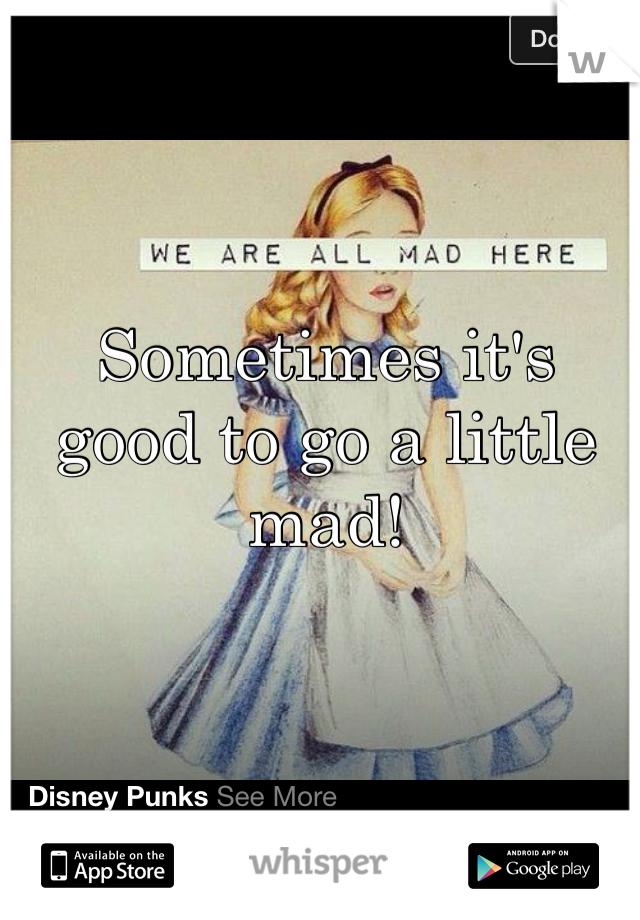 Sometimes it's good to go a little mad!