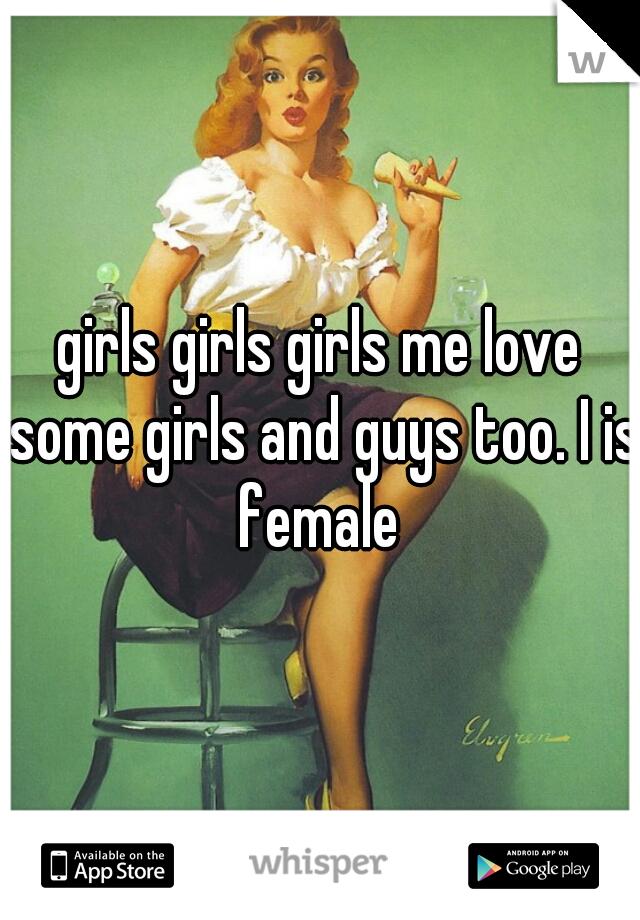 girls girls girls me love some girls and guys too. I is female
