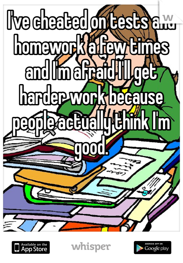I've cheated on tests and homework a few times and I'm afraid I'll get harder work because people actually think I'm good.