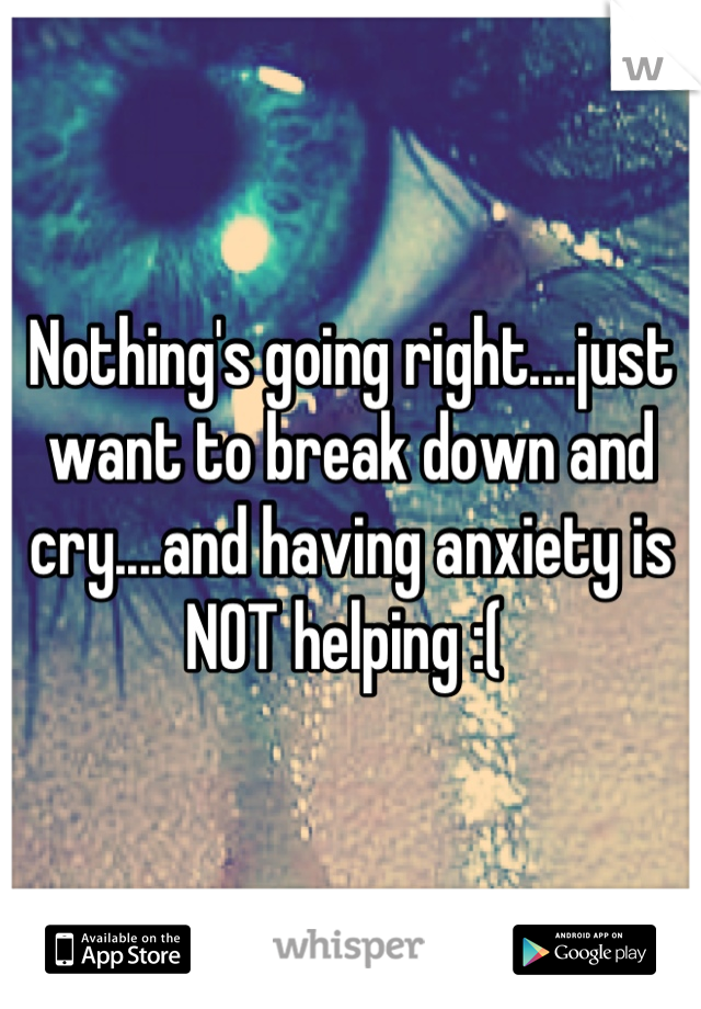 Nothing's going right....just want to break down and cry....and having anxiety is NOT helping :(
