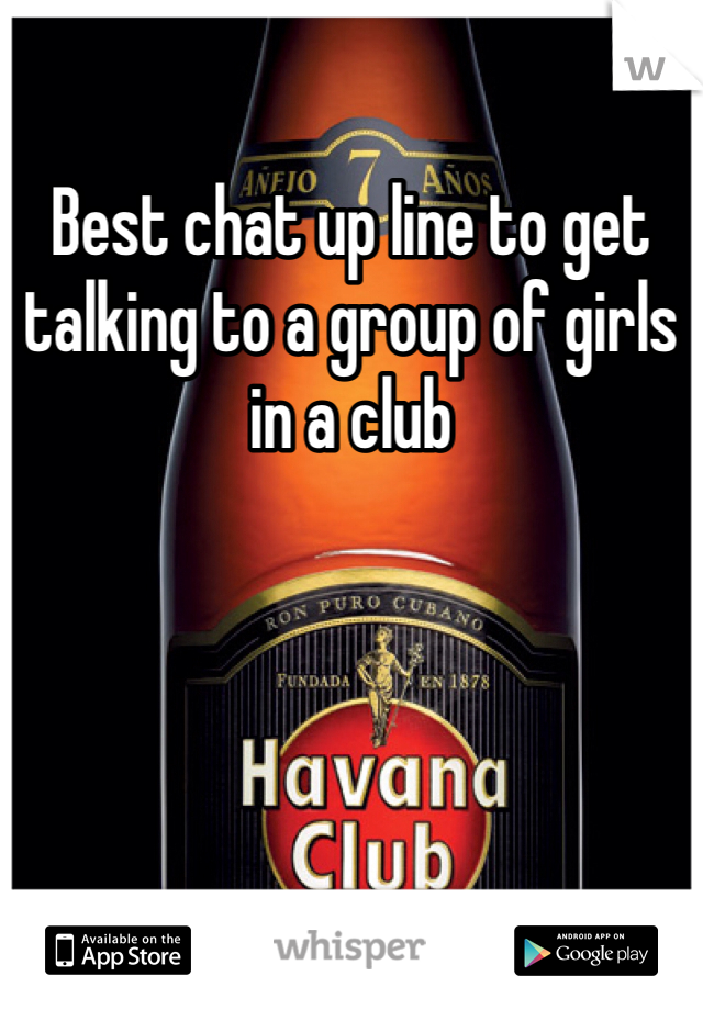 Best chat up line to get talking to a group of girls in a club