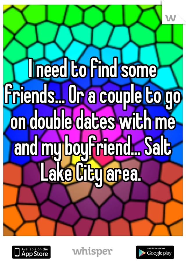 I need to find some friends... Or a couple to go on double dates with me and my boyfriend... Salt Lake City area.