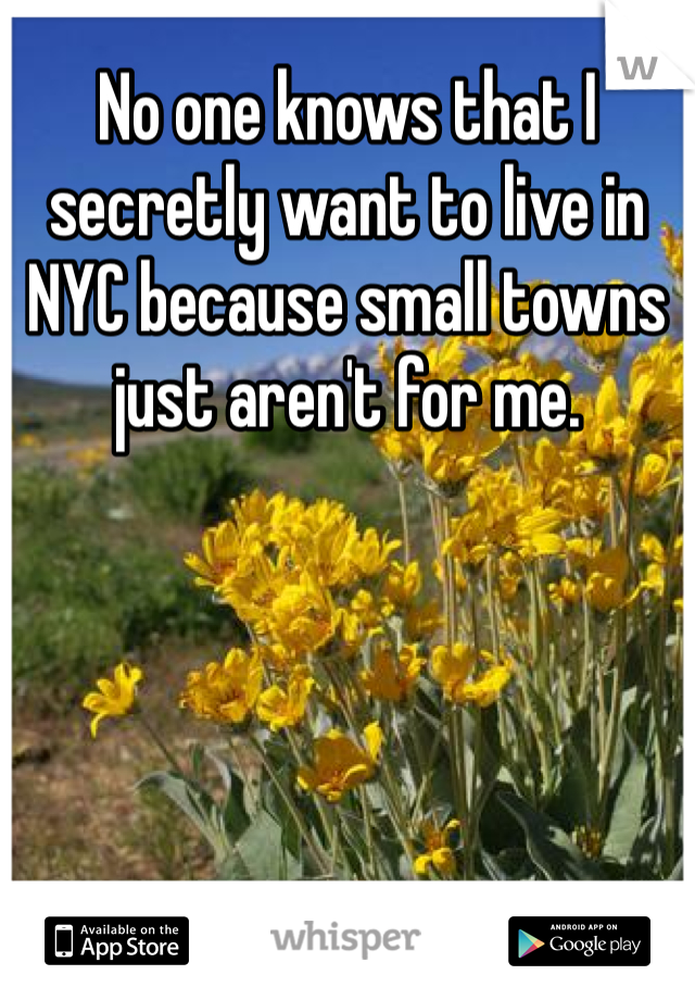 No one knows that I secretly want to live in NYC because small towns just aren't for me.