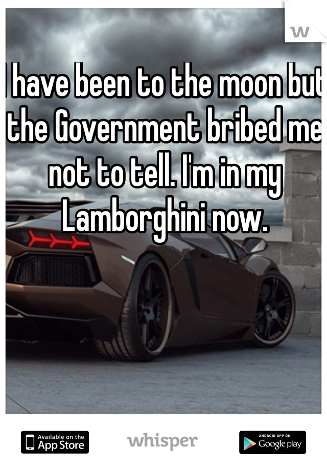 I have been to the moon but the Government bribed me not to tell. I'm in my Lamborghini now.