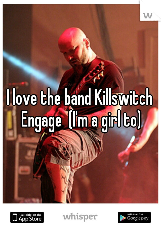 I love the band Killswitch Engage  (I'm a girl to)