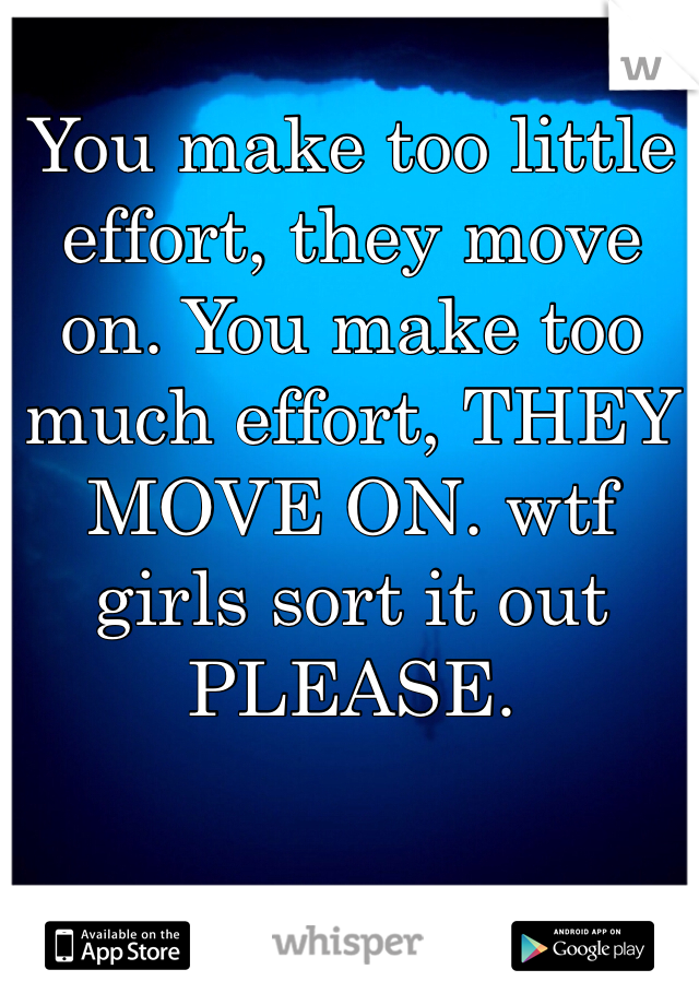You make too little effort, they move on. You make too much effort, THEY MOVE ON. wtf girls sort it out PLEASE.