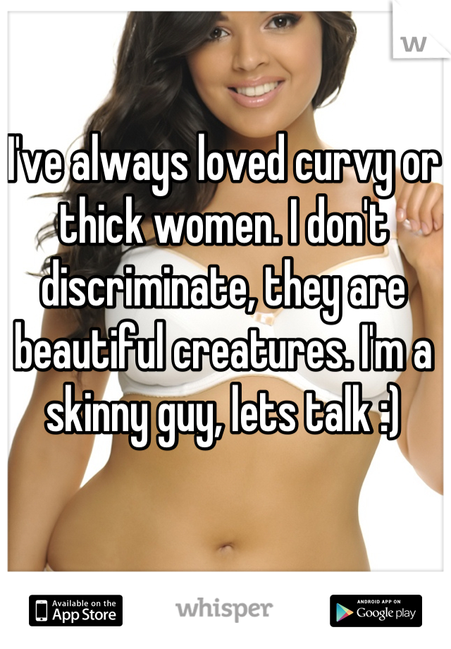 I've always loved curvy or thick women. I don't discriminate, they are beautiful creatures. I'm a skinny guy, lets talk :)
