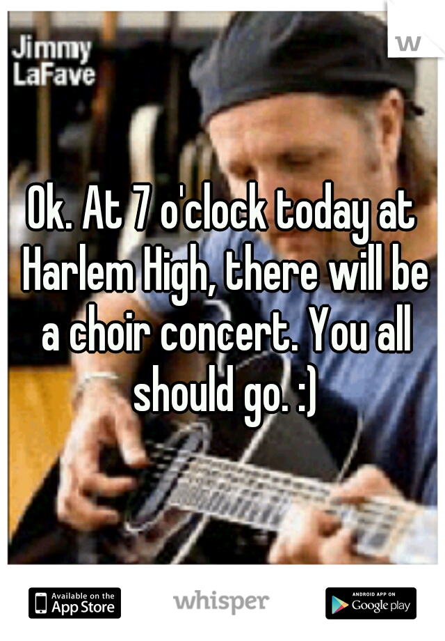 Ok. At 7 o'clock today at Harlem High, there will be a choir concert. You all should go. :)