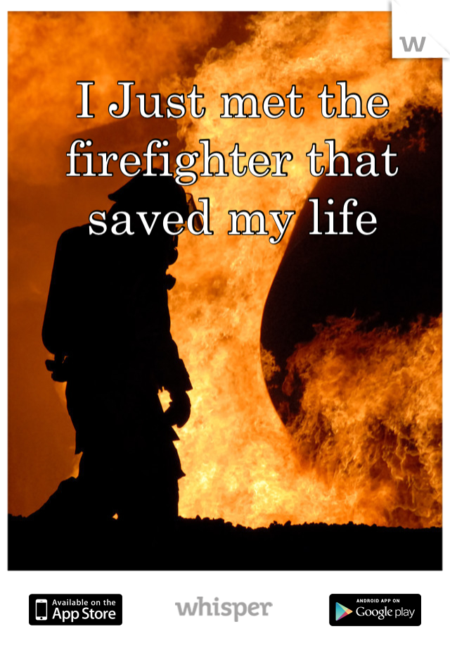 I Just met the firefighter that saved my life