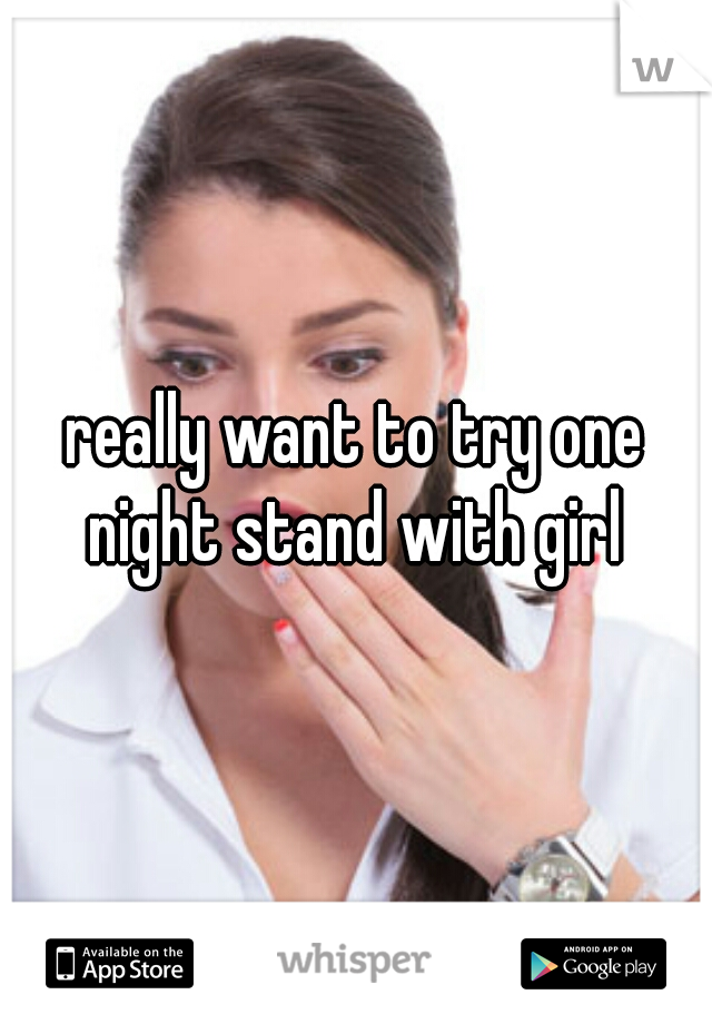 really want to try one night stand with girl