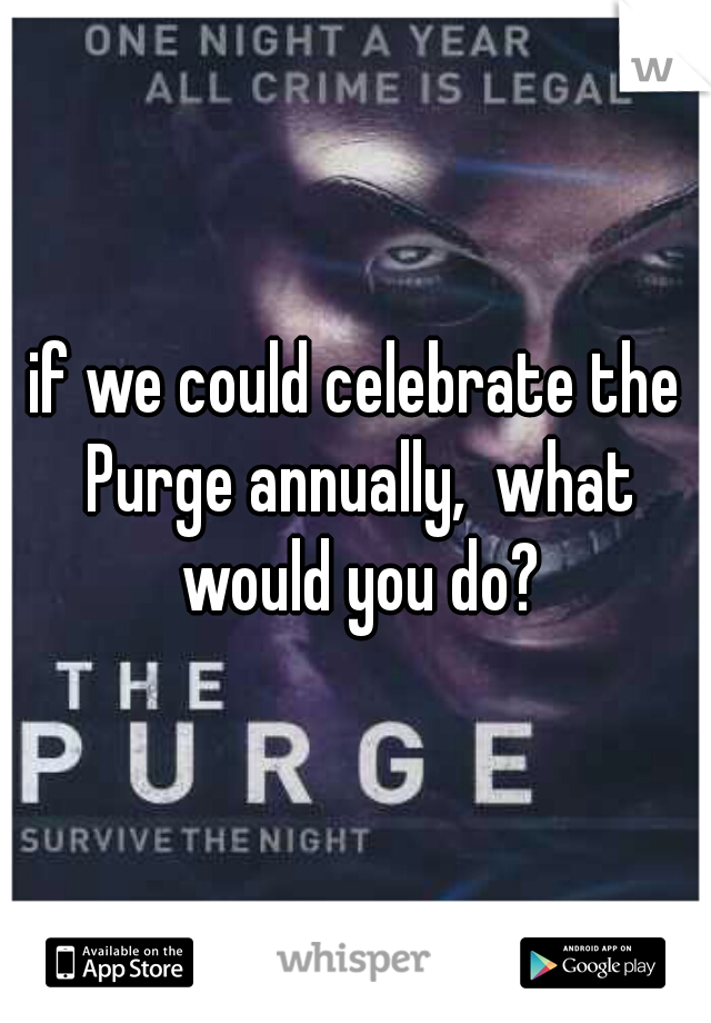 if we could celebrate the Purge annually,  what would you do?