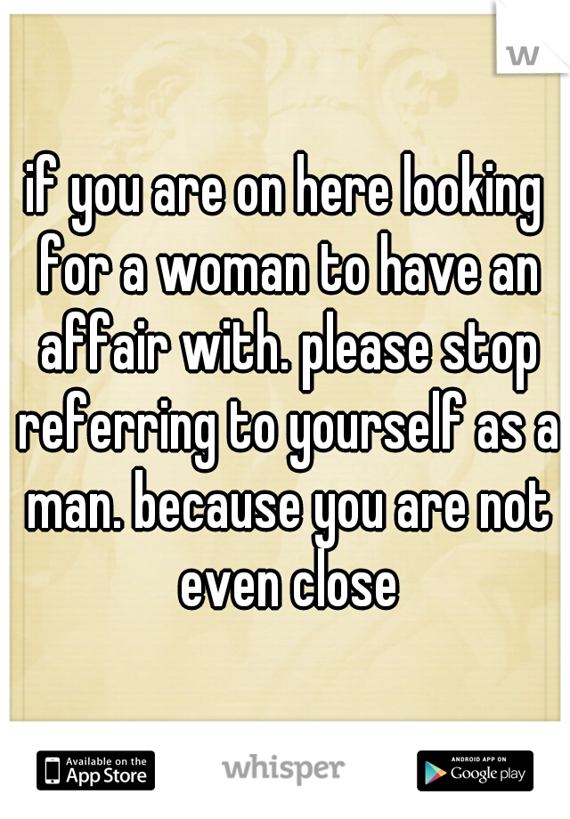 if you are on here looking for a woman to have an affair with. please stop referring to yourself as a man. because you are not even close