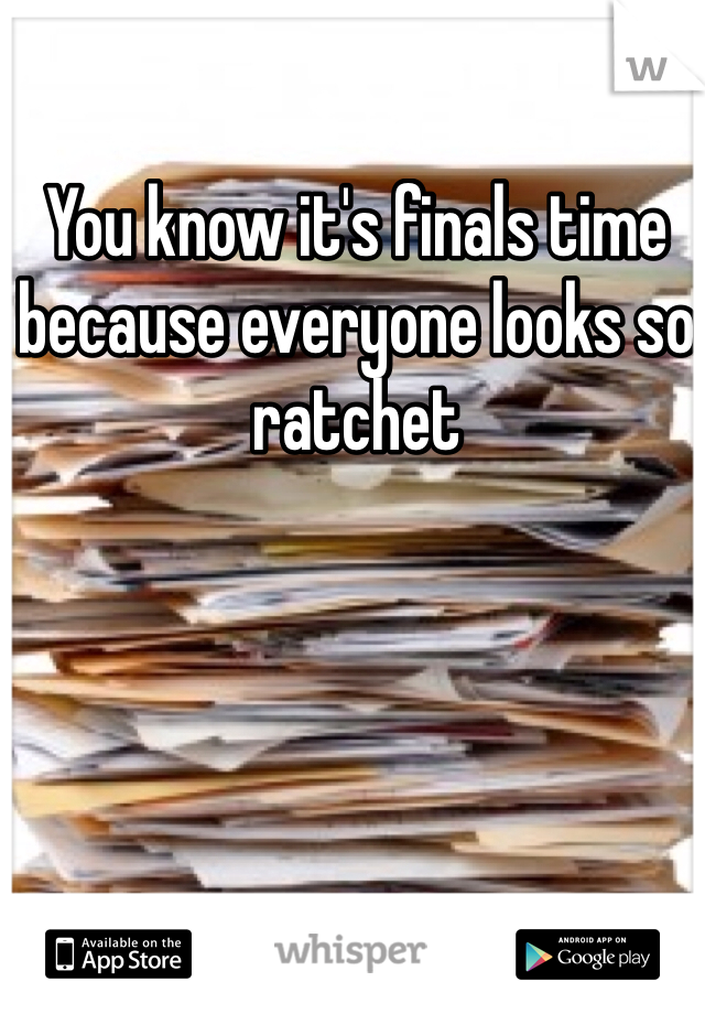 You know it's finals time because everyone looks so ratchet
