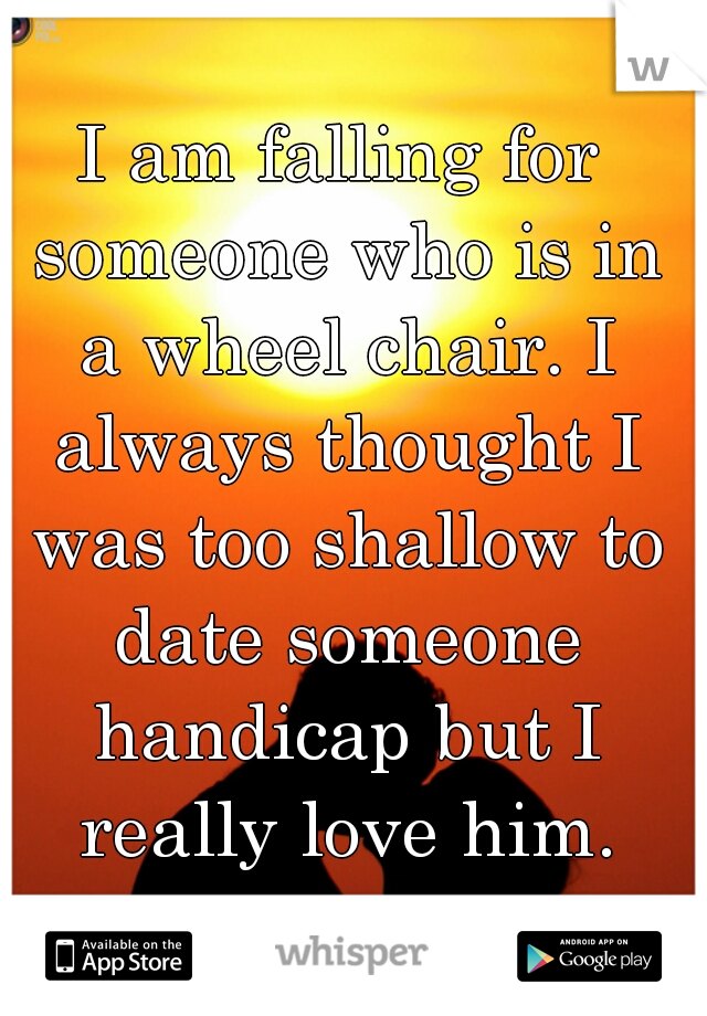I am falling for someone who is in a wheel chair. I always thought I was too shallow to date someone handicap but I really love him.